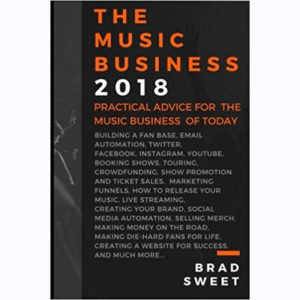 The Music Business 2018: Practical Advice for the Music Business of Today