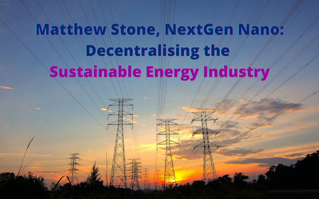 Matthew Stone, NextGen Nano: Decentralising the Sustainable Energy Industry