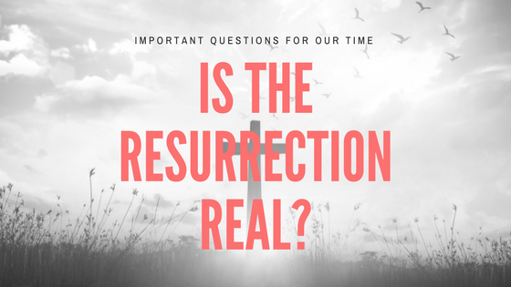 """Important Questions For Our Time: """"Is The Resurrection Real?"""""""