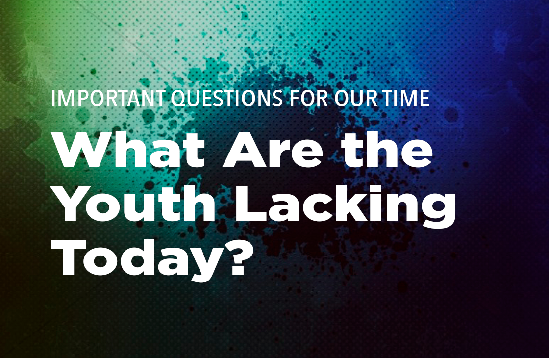"""Important Questions For Our Time: """"What Are The Youth Lacking Today?"""""""