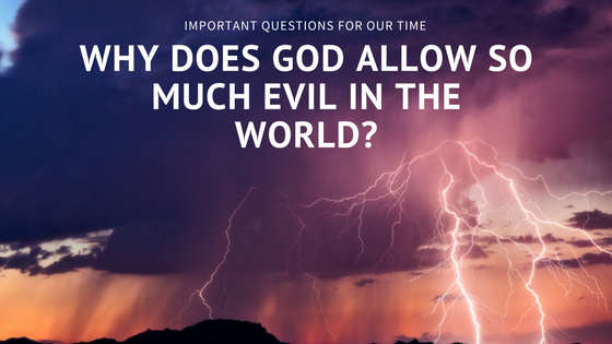 """Important Questions For Our Time: """"Why Does God Allow So Much Evil In The World?"""""""