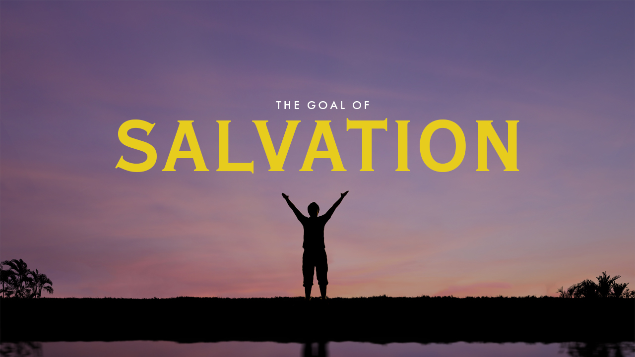 The Goal Of Salvation