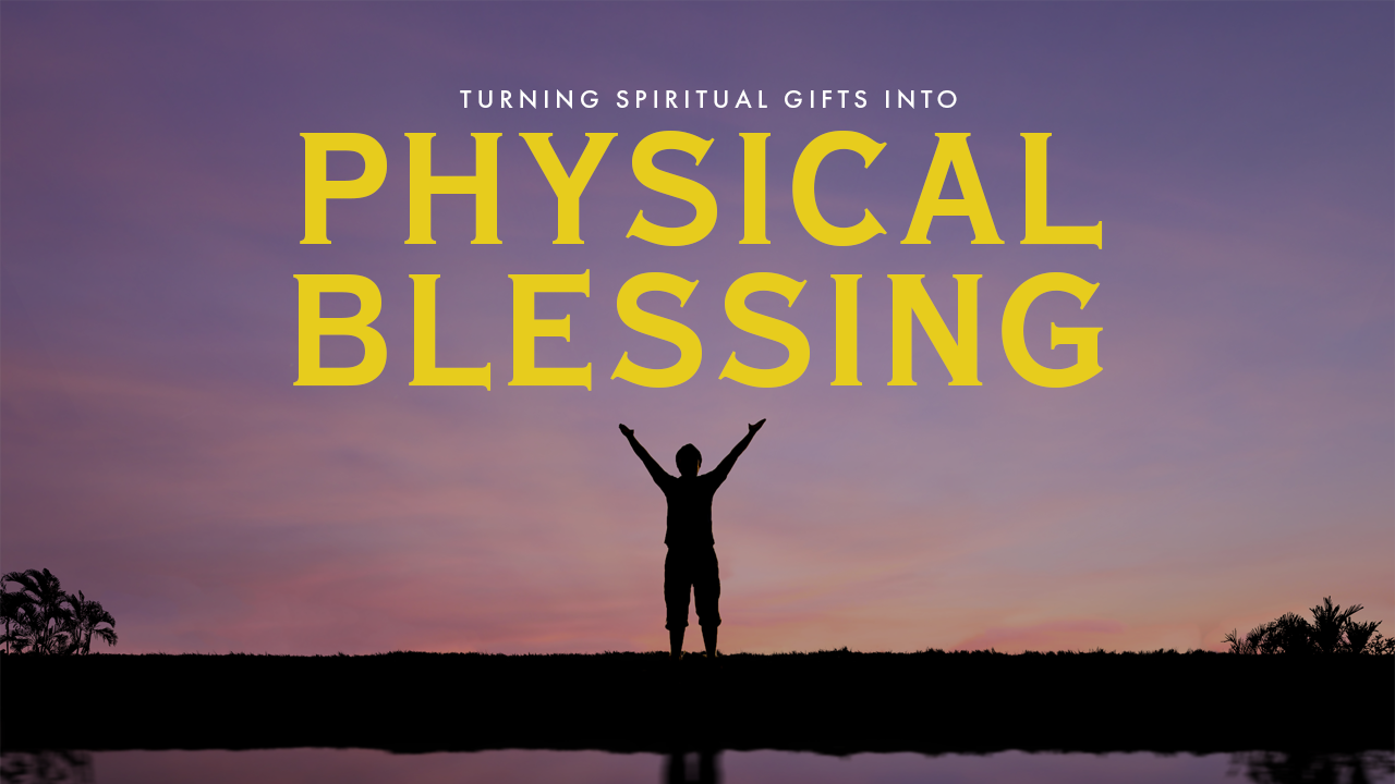 Turning Spiritual Gifts Into Physical Blessing