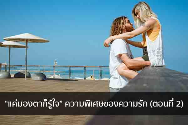 """""""แค่มองตาก็รู้ใจ"""" ความพิเศษของความรัก (ตอนที่ 2) นิยามความรัก ทริคความรัก"""