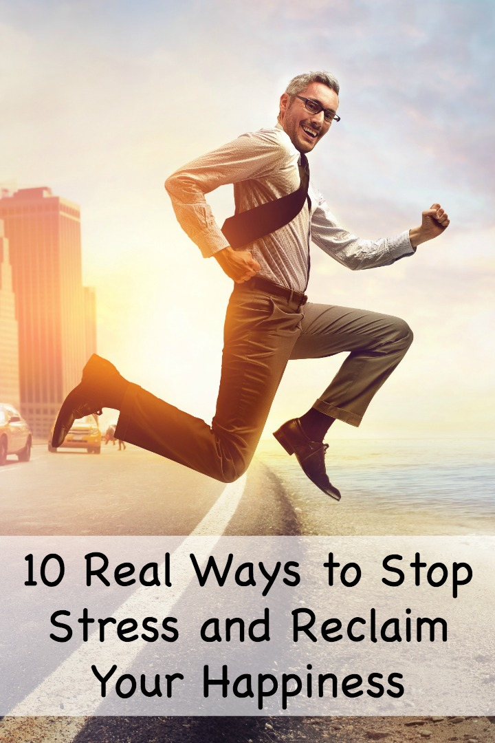 10 Real Ways to Stop Stress and Reclaim Your Happiness ~