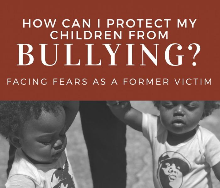 How Can I Protect My Children From Bullying? Facing Fears As A Former Victim