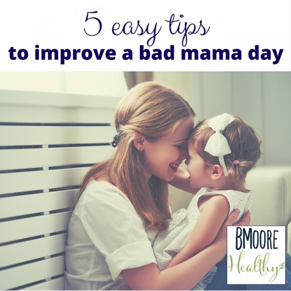 5 easy tips to improve a bad mama day