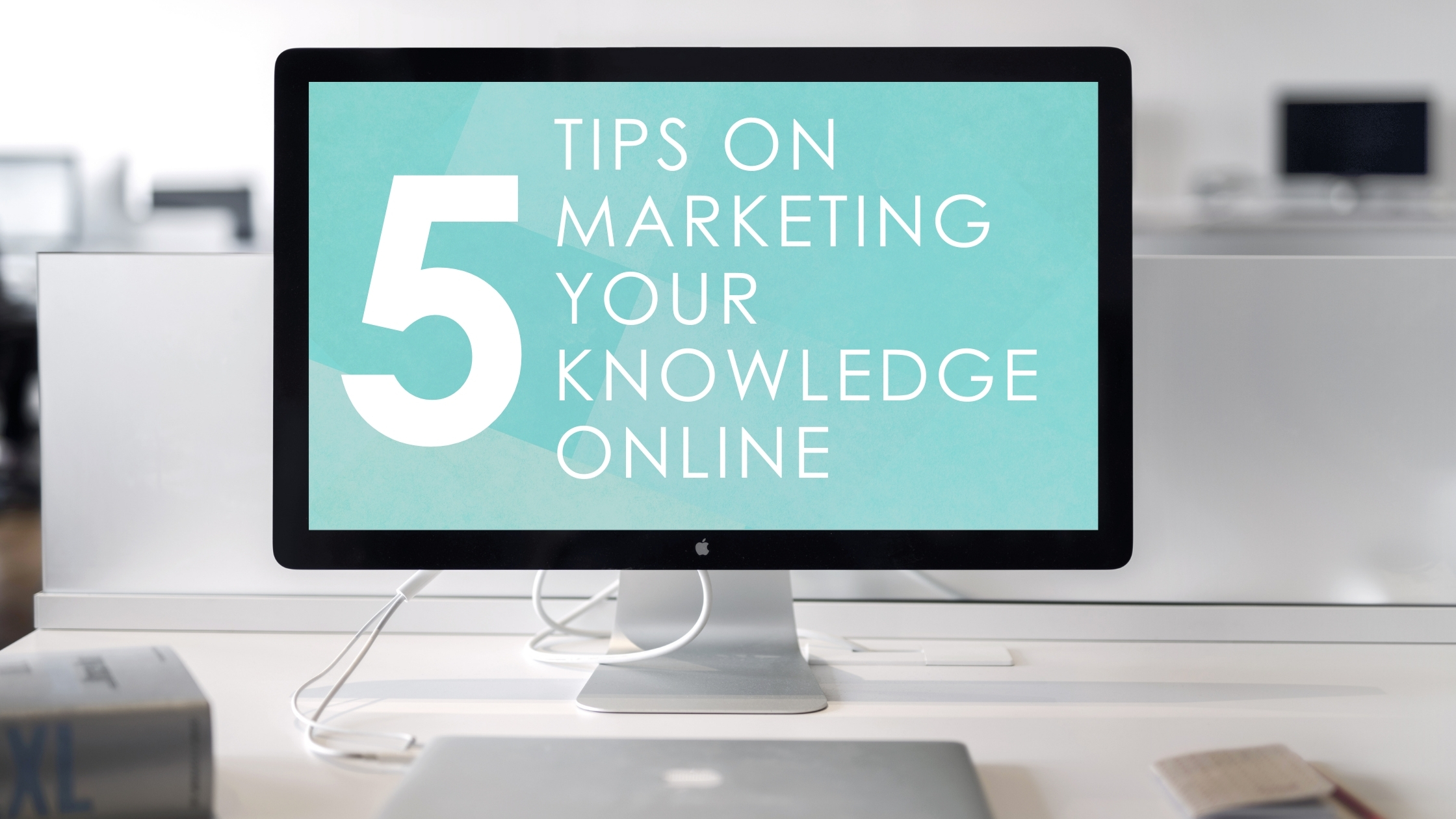 Five Marketing Tips on Selling your Knowledge Online