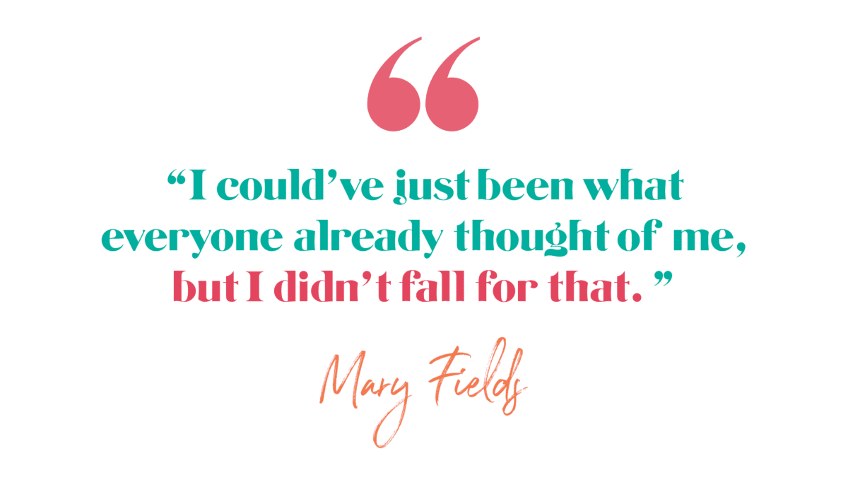 I could've just been what everyone already thought of me, but I didn't fall for that. -Mary Fields, Determined to Change the Truth Ep 167 (About living with Trauma) The Brave Files Podcast with Heather Vickery