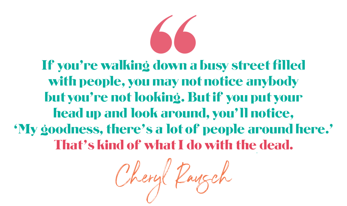 If you're walking down a busy street filled with people, you may not notice anybody but you're not looking. But if you put your head up and look around, you'll notice, 'My goodness, there's a lot of people around here.' That's kind of what I do with the dead. -Cheryl Rausch, The Brave Files Podcast Episode 174, Maybe We're All a Little Bit Psychic