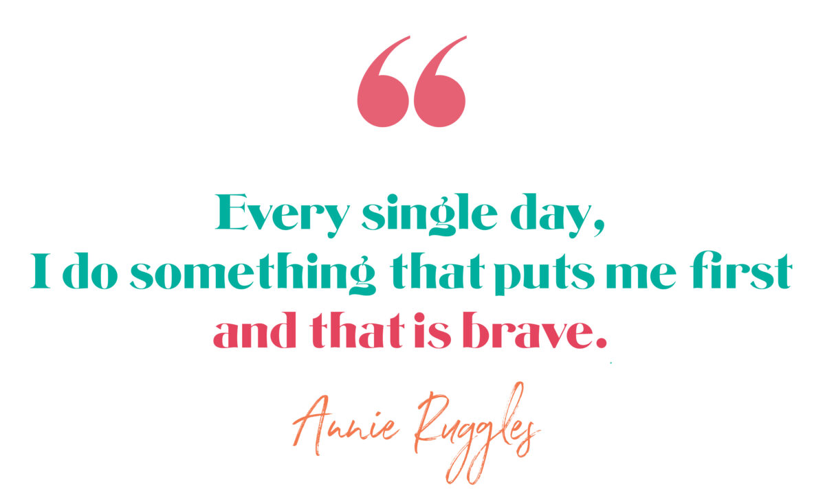 """""""Every single day, I do something that puts me first and that is brave."""" Annie Ruggles, The Brave Files Podcast, Episode 179, Legitimizing Bravery"""