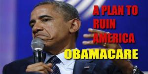 OBAMACARE A PLAN TO RUIN AMERICA