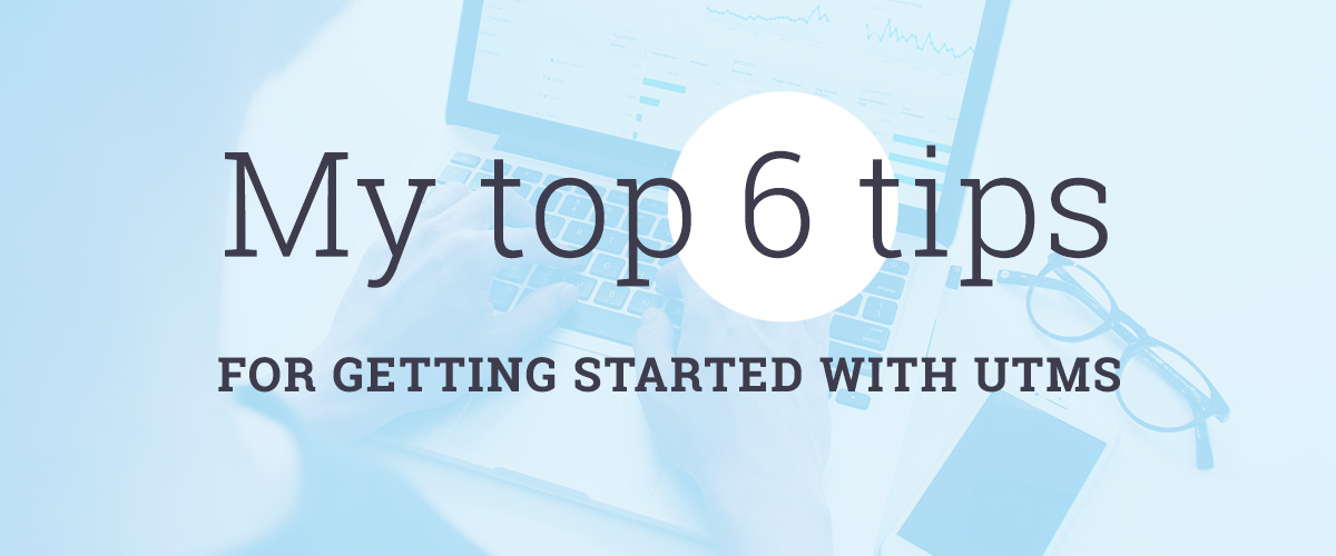 My top 6 tips for getting started with UTMs