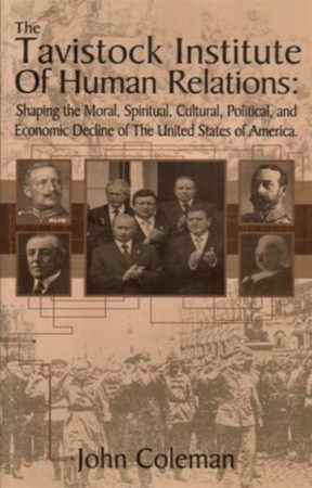 The Tavistock Institute of Human Relations: Shaping The Moral, Spiritual, Cultural, And Political. And Economic Decline Of The United States Of America by John Coleman