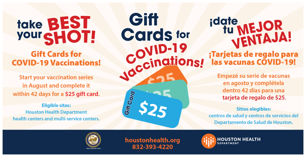 """Graphic reading """"Gift cards for COVID-19 vaccinations! Start your vaccination series in August and complete it within 42 days for a $25 gift card. Eligible clinics: Houston Health Department health centers and multi-service centers."""""""
