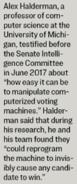 """Alex Halderman, a  professor ofcom-  puter science at the  University Of Michi-  gan, testified  the Senate Intelli•  gence ComrWttee  in June 2017 about  """"how easy it can be  to manipulatecom-  puterized voting  nuchines."""" Halder-  man said that during  his research. he and  his toam found they  """"'could reprogram  the machine to Wwis-  ibly cause any candi-  date to"""
