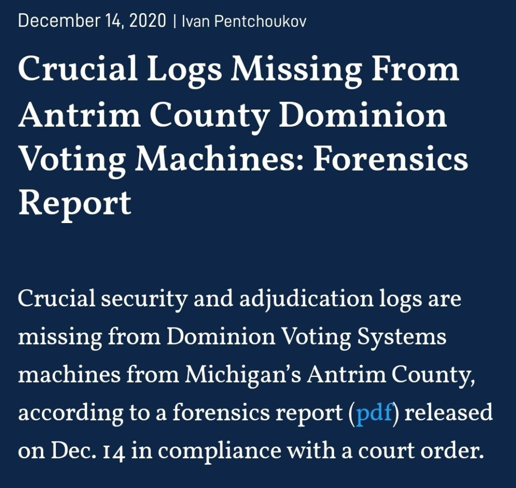December 14, 2020 1 Ivan Pentchoukov  Crucial Logs Missing From  Antrim County Dominion  Voting Machines: Forensics  Report  Crucial security and adjudication logs are  missing from Dominion Voting Systems  machines from Michigan's Antrim County,  according to a forensics report (pdf)  released  on Dec. 14 in compliance with a court order.