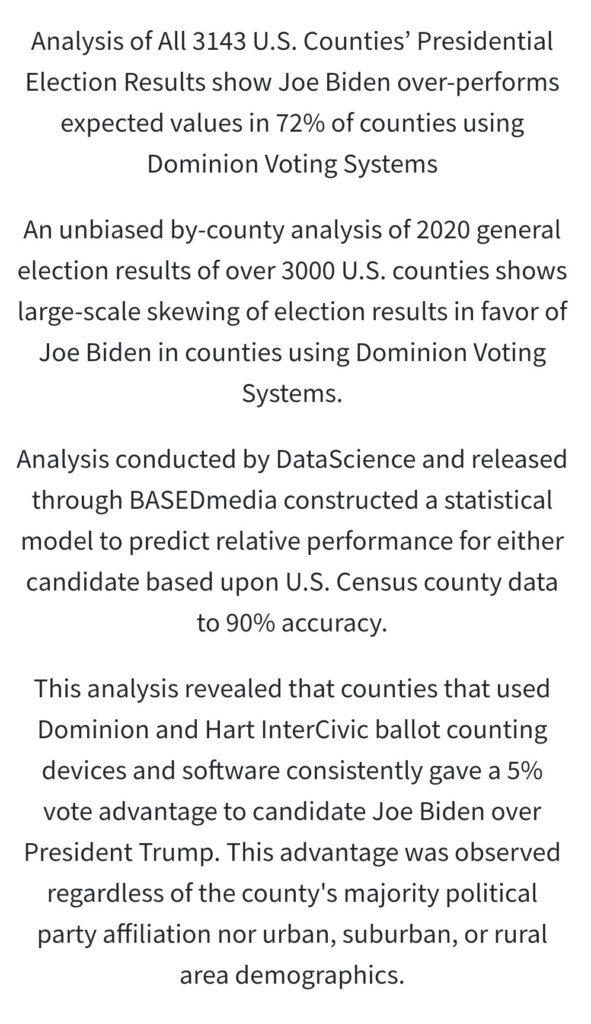 Analysis of All 3143 U.S. Counties' Presidential  Election Results show Joe Biden over-performs  expected values in 72% of counties using  Dominion Voting Systems  An unbiased by-county analysis of 2020 general  election results of over 3000 U.S. counties shows  large-scale skewing of election results in favor of  Joe Biden in counties using Dominion Voting  Systems.  Analysis conducted by DataScience and released  through BASEDmedia constructed a statistical  model to predict relative performance for either  candidate based upon U.S. Census county data  to 90% accuracy.  This analysis revealed that counties that used  Dominion and Hart InterCivic ballot counting  devices and software consistently gave a 5%  vote advantage to candidate Joe Biden over  President Trump. This advantage was observed  regardless of the county's majority political  party affiliation nor urban, suburban, or rural  area demographics.