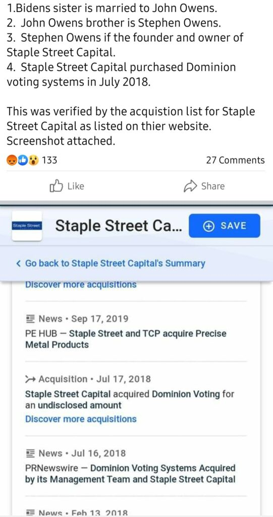 1 .Bidens sister is married to John Owens.  2. John Owens brother is Stephen Owens.  3. Stephen Owens if the founder and owner of  Staple Street Capital.  4. Staple Street Capital purchased Dominion  voting systems in July 2018.  This was verified by the acquistion list for Staple  Street Capital as listed on thier website.  Screenshot attached.  133  Like  27 Comments  Share  O SAVE  < Go back to Staple Street Capitalis Summary  —-——Dlscover more acquisitions  News • sep 17, 2019  PE HUB Staple Street and TCP acquire Precise  Metal Products  Acquisition • Jul 17, 2018  Staple Street Capital acquired Dominion Voting for  an undisclosed amount  Discover more acquisitions  News • Jul 16, 2018  PRNewswire Dominion Voting Systems Acquired  by its Management Team and Staple Street Capital  • Eph I-a 901R