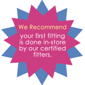 We Recommend your first fitting is done in-store by our certified fitters