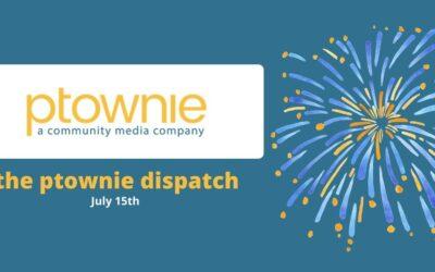 July 15, 2021. the ptownie dispatch!
