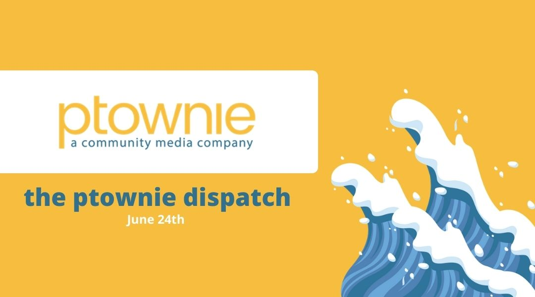 June 24, 2021. the ptownie dispatch!