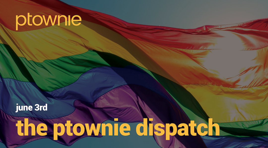 June 3, 2021. The ptownie dispatch!