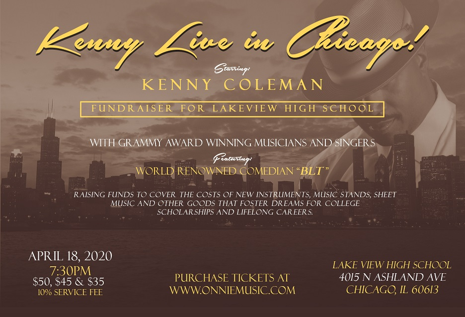 Concert Title: Kenny Live in Chicago! Starring: Kenny Coleman With Grammy Award Winning Musicians and Singers Featuring: World Renowned BLT Comic Date: April 18, 2019 Time: 7:30pm Prices $50, $45 & $35 plus 10% service fee. Location:  Lake View High School 4015 N Ashland Ave Chicago, IL 60613 Purchase Tickets at https://www.ticketor.com/onniemusic