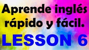 APRENDE INGLÉS americano rápido y fácil Lección 6