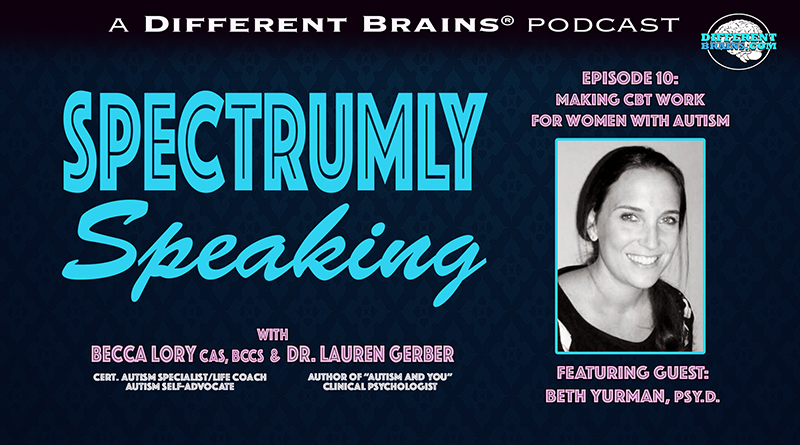 Making Cognitive-Behavioral Therapies Work For Women With Autism, W/ Beth Yurman, Psy.D. | Spectrumly Speaking Podcast Ep. 10