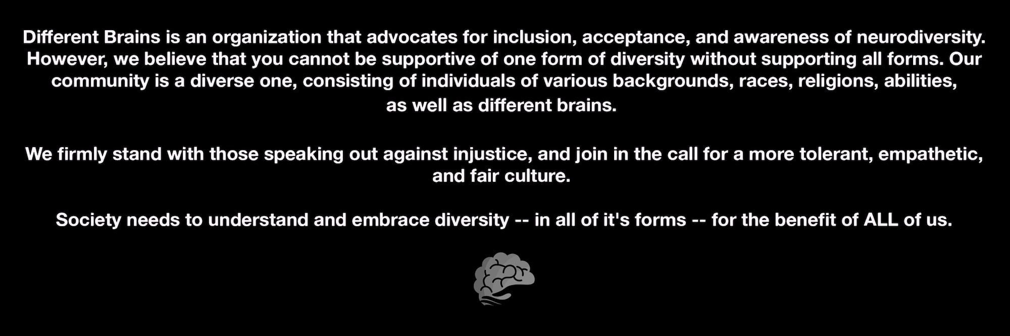 Different Brains firmlys stand with those speaking out against injustice, and join in the call for a more tolerant, empathetic, and fair culture.