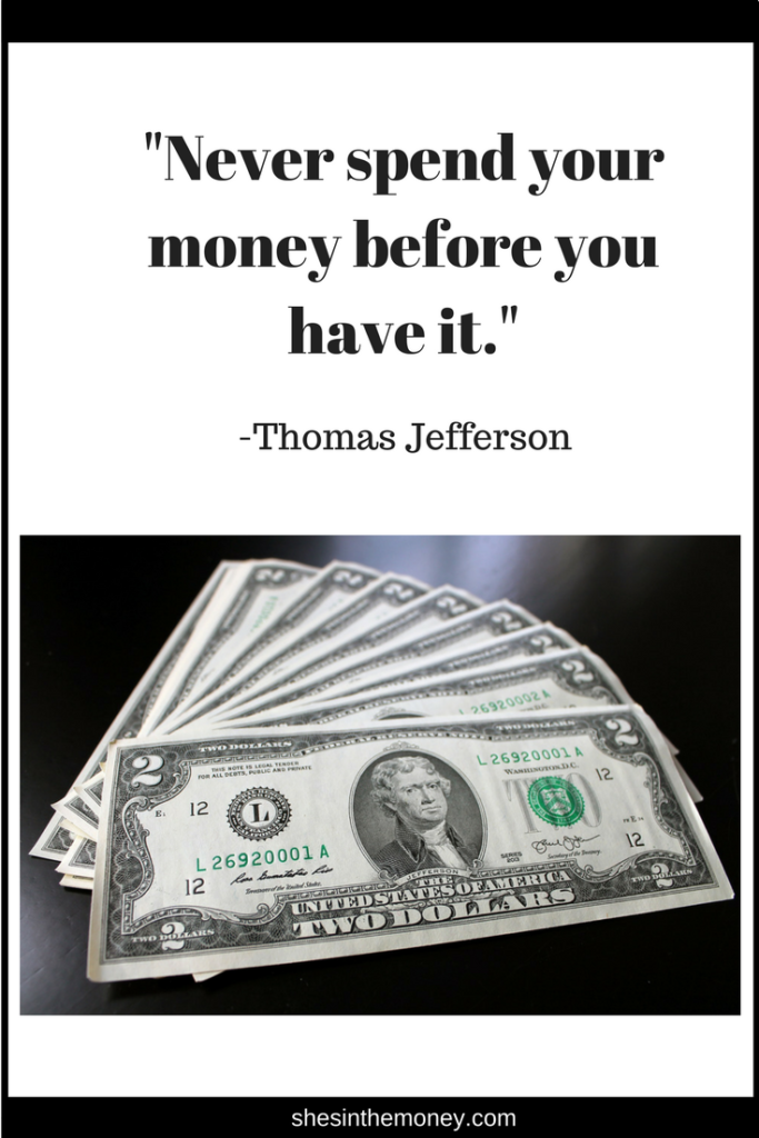 Never spend your money before you have it, quote by Thomas Jefferson.