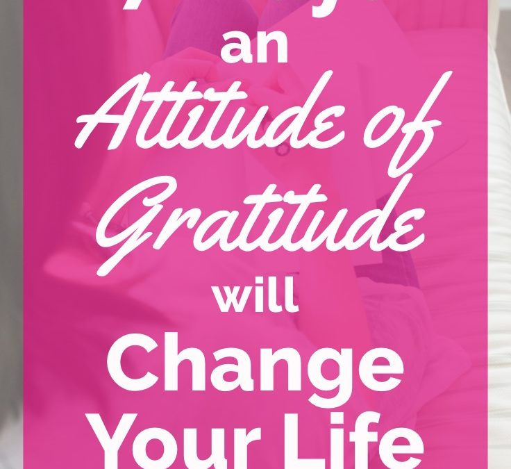 7 Ways an Attitude of Gratitude Will Change Your Life for the Better