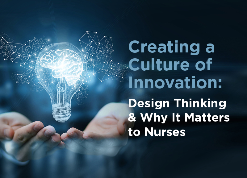 Creating a Culture of Innovation. Design Thinking and Why it Matters to Nurses