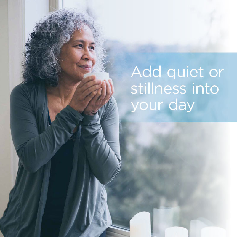 Add quiet or stillness to your day.