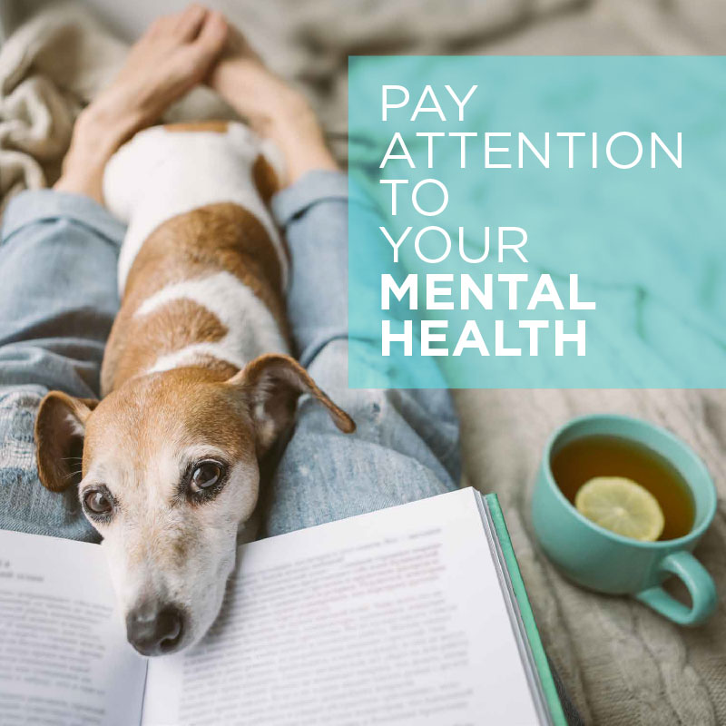 • Pay attention to your mental health