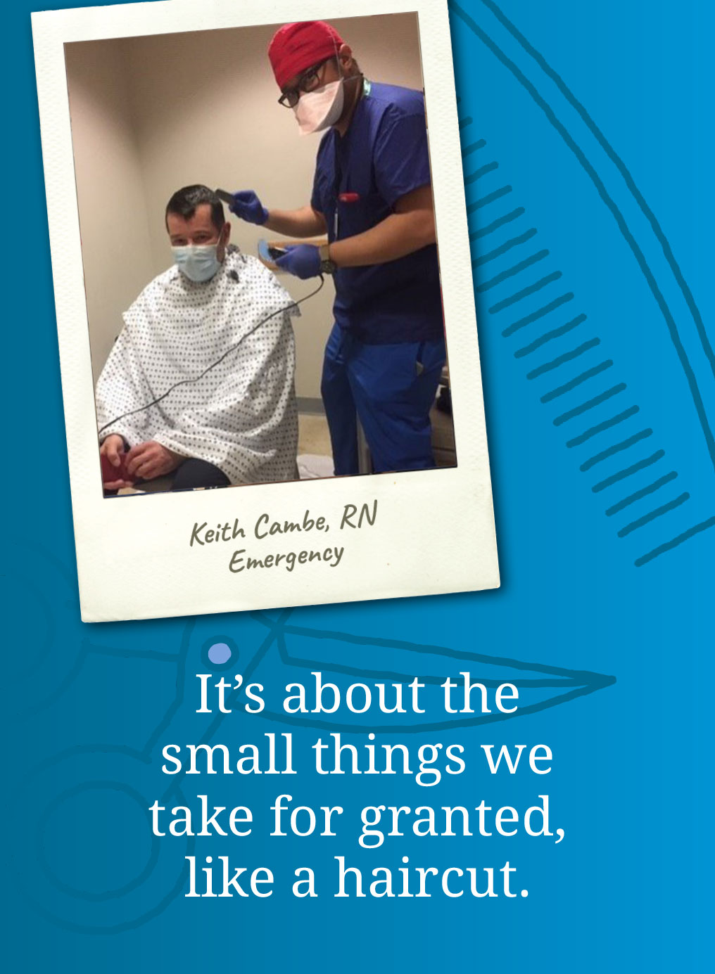 It's about small things we take for granted, like a haircut. Keith Cambe, RN Energency