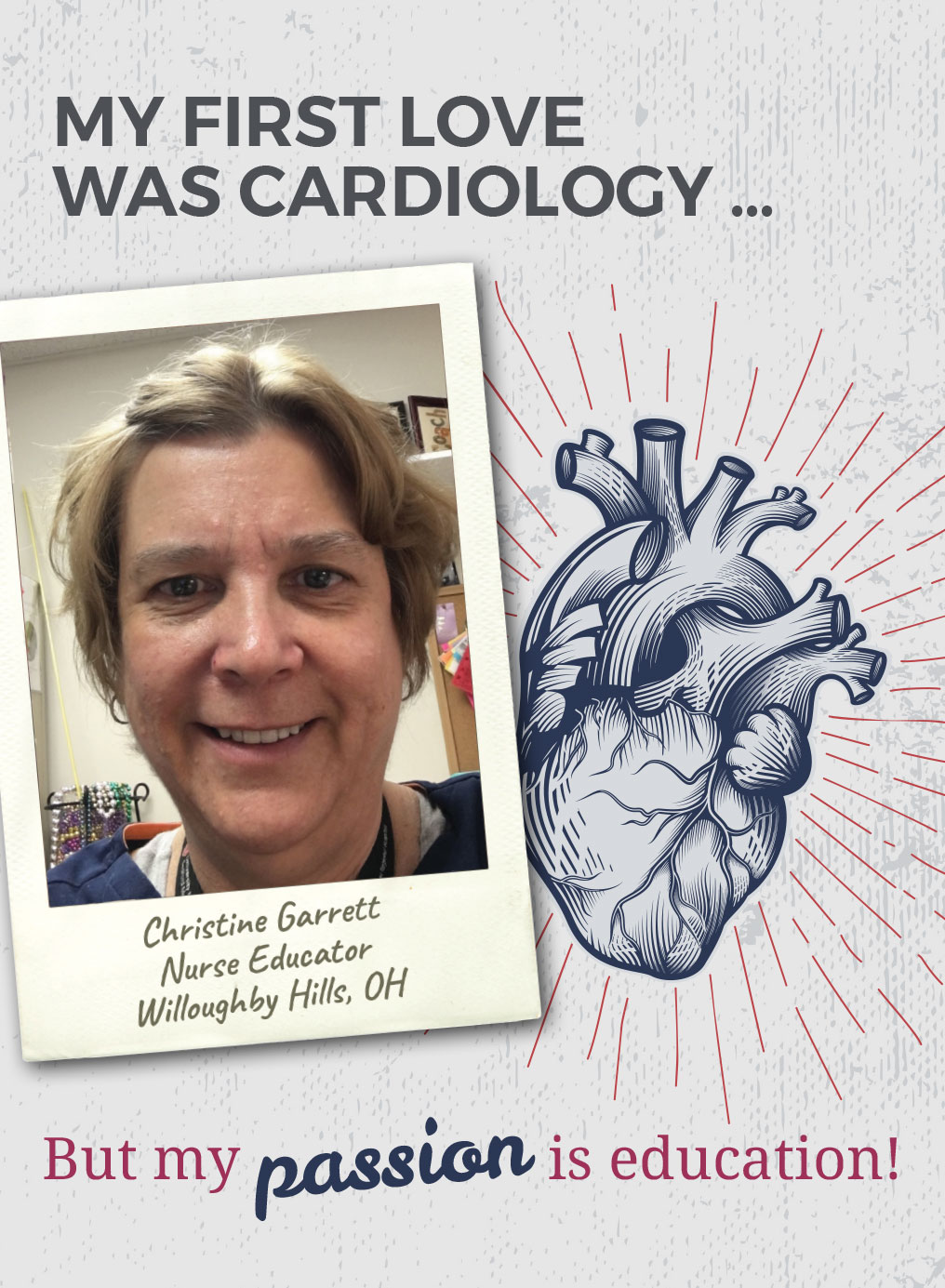 My first love was cardiology. But my passion is education! Christine Garrett, Nurse Educator, Willoughby Hills, OH