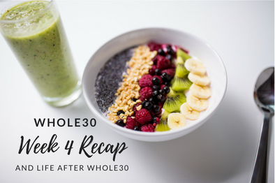 Whole30 Week 4 Recap & Life After Whole30