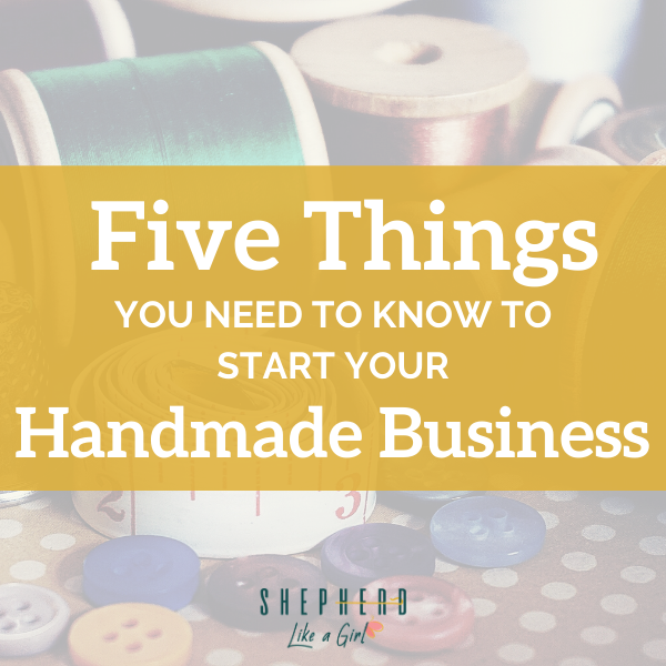 5 things You Need to Know to Start Your Handmade Business - Sherpherd Like A Girl Amika Ryan