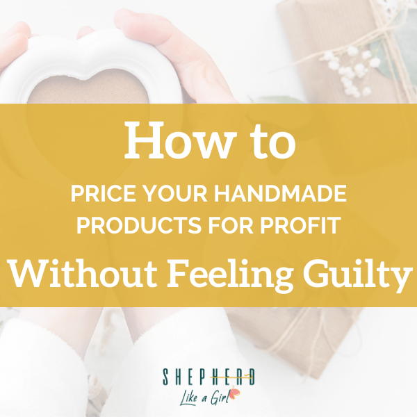 How To Price Your Handmade Products for Profit (Without Feeling Guilty) - Shepherd Like A Girl Amika Ryan