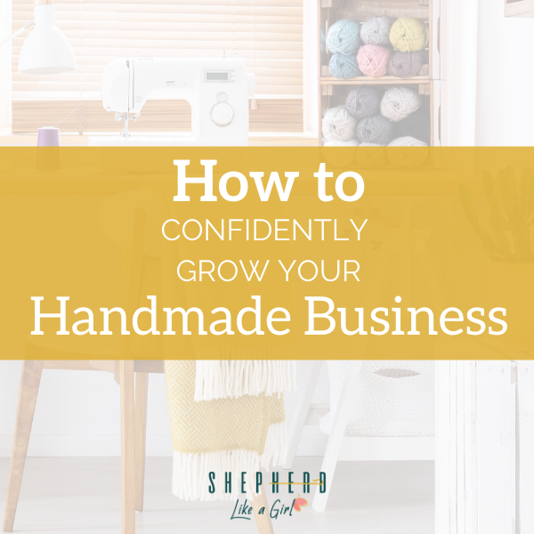 How to Confidently Grow Your Handmade Business - Amika Ryan Shepherd Like A Girl