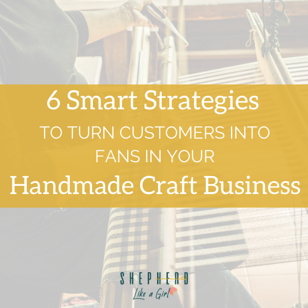 6 Smart Strategies to Turn Customers into Fans in your Handmade Craft Business - Amika Ryan Shepherd Like A Girl