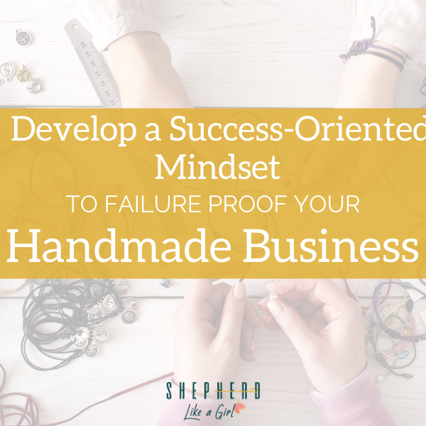 Develop a Success-Oriented Mindset to Failure Proof Your Handmade Business | Shepherd Like A Girl Amika Ryan