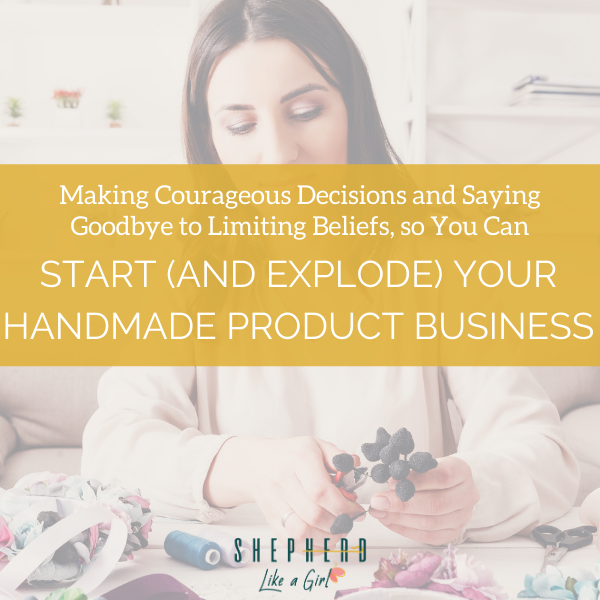 Making Courageous Decisions and Saying Goodbye to Limiting Beliefs, so You Can Start (and Explode) Your Handmade Product Business | Shepherd Like A Girl Amika Ryan
