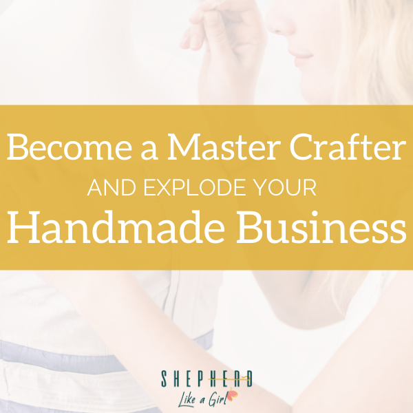 Become a Master Crafter and Explode Your Handmade Business | Shepherd Like A Girl Amika Ryan