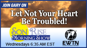"Catholic speaker Gary Zimak appears each Wednesday on The Son Rise Morning Show on EWTN Radio with his series ""Let Not Your Heart Be Troubled"""