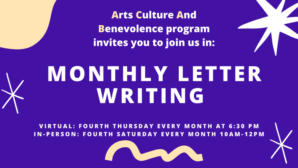 Arts, Culture, and Benevolence invites you to join us in: Monthly Letter Writing Virtual: Fourth Tuesday every month In-Person: Fourth Saturday every month