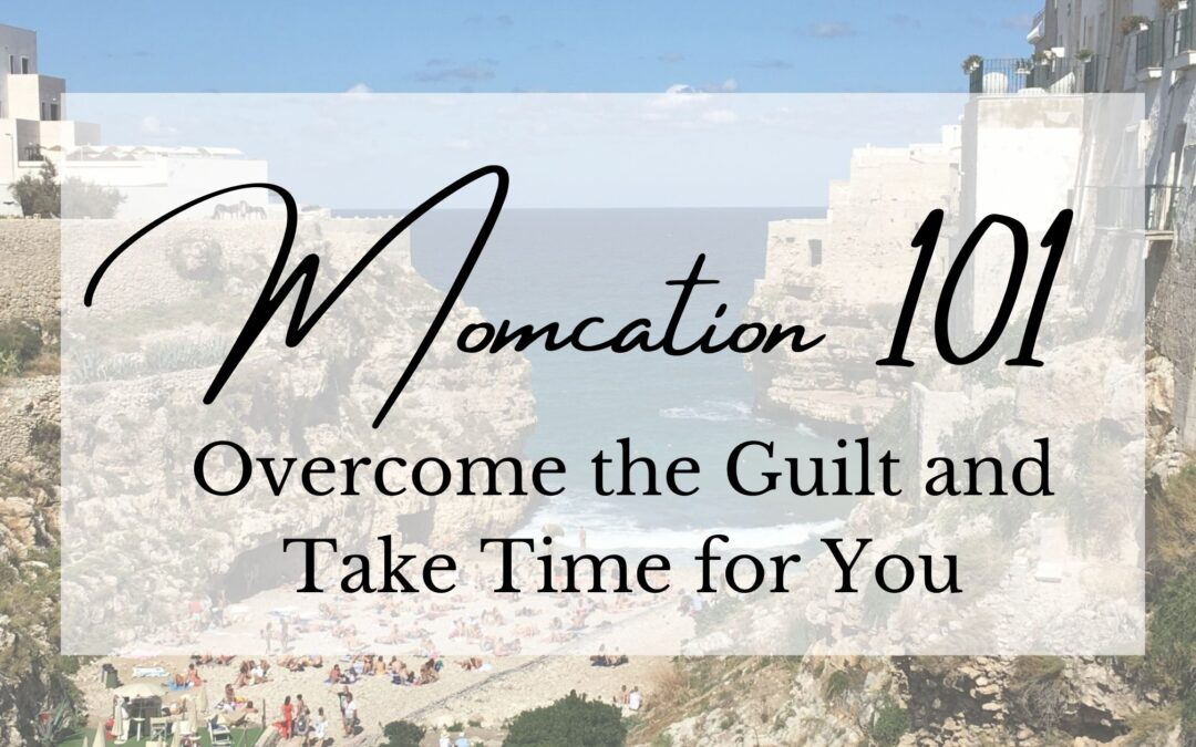 Momcation 101: Overcome the Guilt and Take Time for You