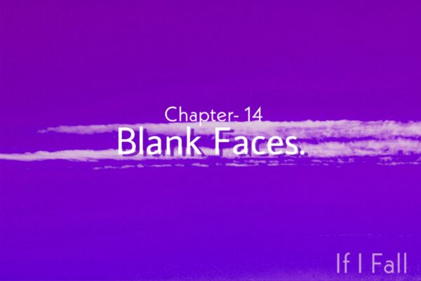 fiction genre, Chapter- 14 (If I Fall)- Blank Faces, by The Caffables, a short story blog.